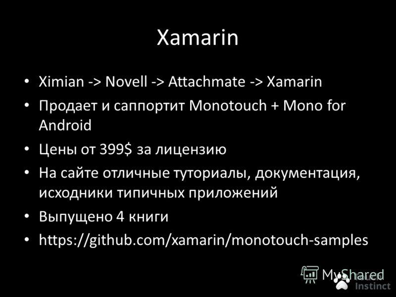 Xamarin Ximian -> Novell -> Attachmate -> Xamarin Продает и саппортит Monotouch + Mono for Android Цены от 399$ за лицензию На сайте отличные туториалы, документация, исходники типичных приложений Выпущено 4 книги https://github.com/xamarin/monotouch