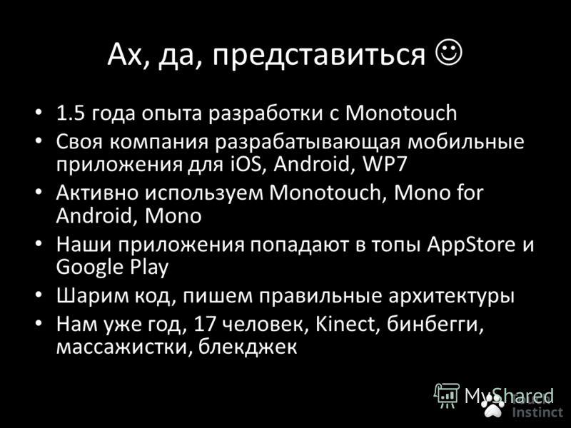 Ах, да, представиться 1.5 года опыта разработки с Monotouch Своя компания разрабатывающая мобильные приложения для iOS, Android, WP7 Активно используем Monotouch, Mono for Android, Mono Наши приложения попадают в топы AppStore и Google Play Шарим код
