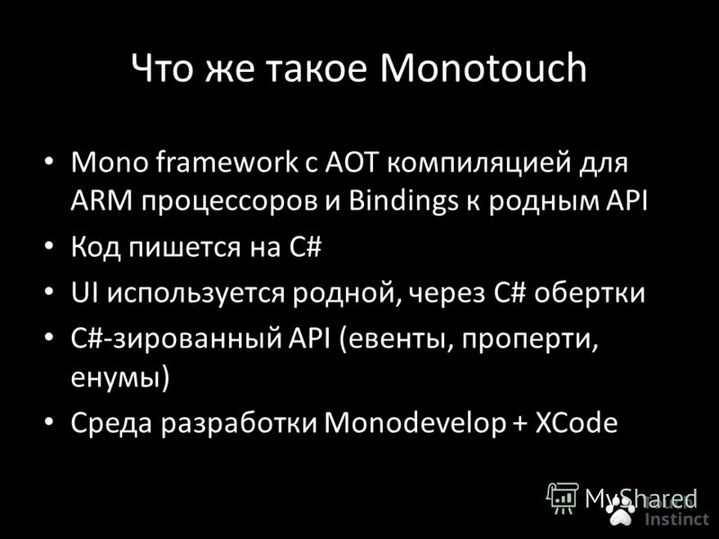 Что же такое Monotouch Mono framework с AOT компиляцией для ARM процессоров и Bindings к родным API Код пишется на C# UI используется родной, через C# обертки C#-зированный API (евенты, проперти, енумы) Среда разработки Monodevelop + XCode