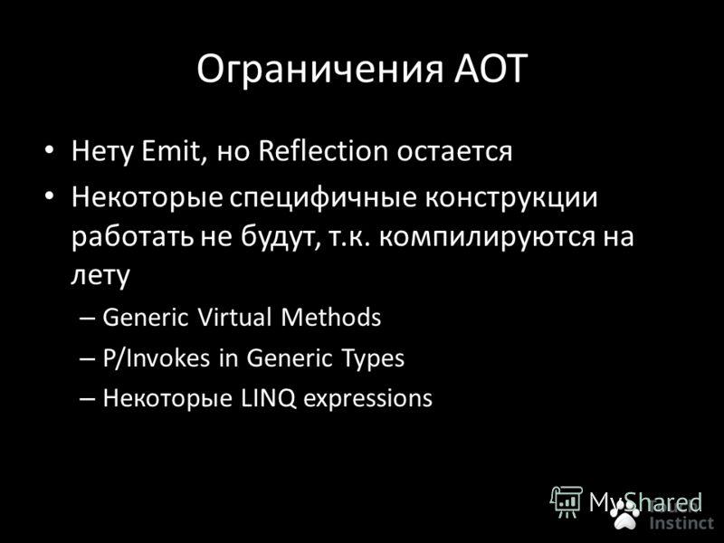 Ограничения AOT Нету Emit, но Reflection остается Некоторые специфичные конструкции работать не будут, т.к. компилируются на лету – Generic Virtual Methods – P/Invokes in Generic Types – Некоторые LINQ expressions