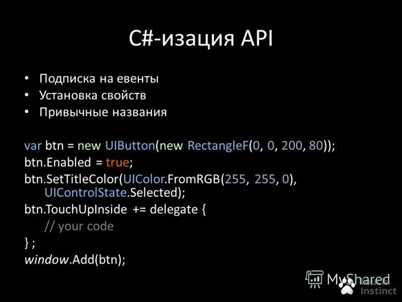 C#-изация API Подписка на евенты Установка свойств Привычные названия var btn = new UIButton(new RectangleF(0, 0, 200, 80)); btn.Enabled = true; btn.SetTitleColor(UIColor.FromRGB(255, 255, 0), UIControlState.Selected); btn.TouchUpInside += delegate {