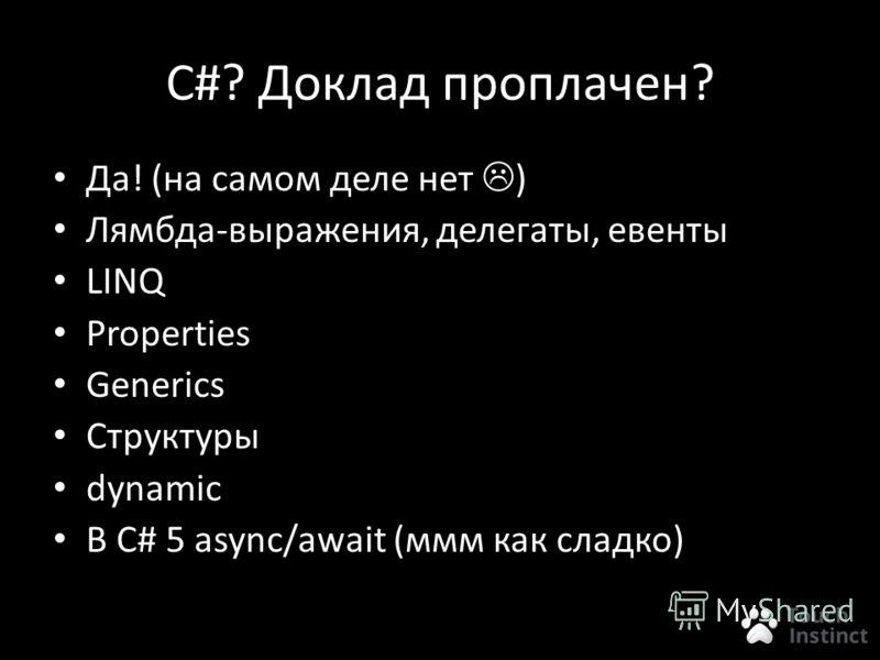 C#? Доклад проплачен? Да! (на самом деле нет ) Лямбда-выражения, делегаты, евенты LINQ Properties Generics Структуры dynamic В С# 5 async/await (ммм как сладко)