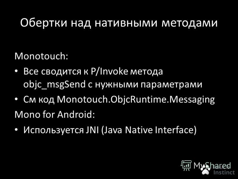 Обертки над нативными методами Monotouch: Все сводится к P/Invoke метода objc_msgSend c нужными параметрами См код Monotouch.ObjcRuntime.Messaging Mono for Android: Используется JNI (Java Native Interface)