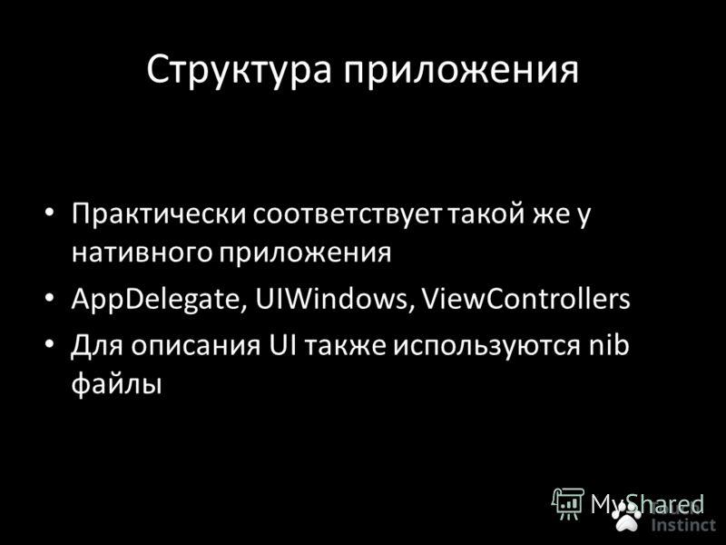 Структура приложения Практически соответствует такой же у нативного приложения AppDelegate, UIWindows, ViewControllers Для описания UI также используются nib файлы