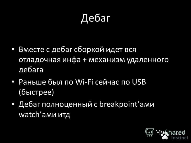 Дебаг Вместе с дебаг сборкой идет вся отладочная инфа + механизм удаленного дебага Раньше был по Wi-Fi сейчас по USB (быстрее) Дебаг полноценный с breakpointами watchами итд