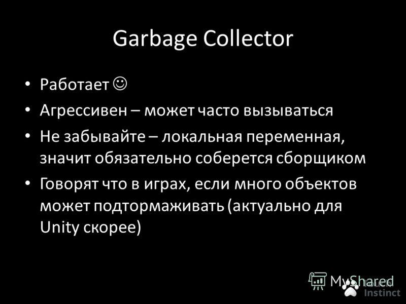 Garbage Collector Работает Агрессивен – может часто вызываться Не забывайте – локальная переменная, значит обязательно соберется сборщиком Говорят что в играх, если много объектов может подтормаживать (актуально для Unity скорее)