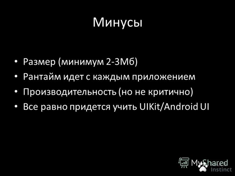 Минусы Размер (минимум 2-3Мб) Рантайм идет с каждым приложением Производительность (но не критично) Все равно придется учить UIKit/Android UI