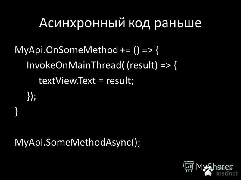 Асинхронный код раньше MyApi.OnSomeMethod += () => { InvokeOnMainThread( (result) => { textView.Text = result; }); } MyApi.SomeMethodAsync();