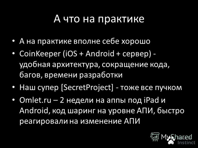 А что на практике А на практике вполне себе хорошо CoinKeeper (iOS + Android + сервер) - удобная архитектура, сокращение кода, багов, времени разработки Наш супер [SecretProject] - тоже все пучком Omlet.ru – 2 недели на аппы под iPad и Android, код ш