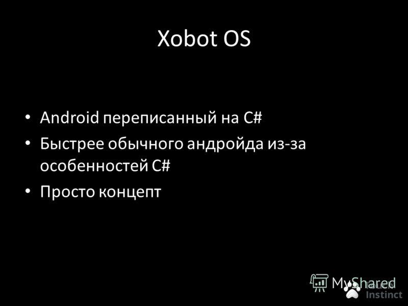 Xobot OS Android переписанный на С# Быстрее обычного андройда из-за особенностей C# Просто концепт