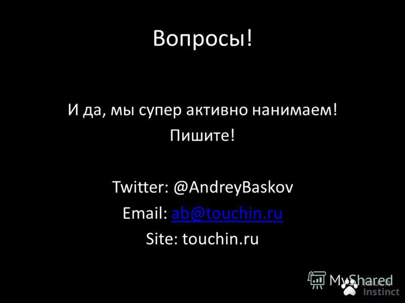 Вопросы! И да, мы супер активно нанимаем! Пишите! Twitter: @AndreyBaskov Email: ab@touchin.ruab@touchin.ru Site: touchin.ru