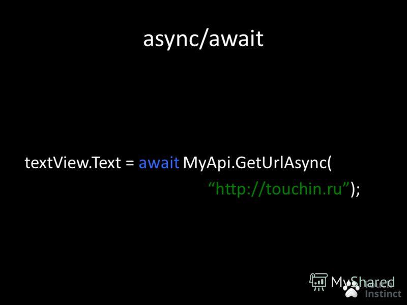 async/await textView.Text = await MyApi.GetUrlAsync( http://touchin.ru);