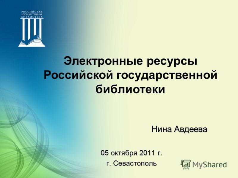 05 октября 2011 г. г. Севастополь Нина Авдеева Электронные ресурсы Российской государственной библиотеки
