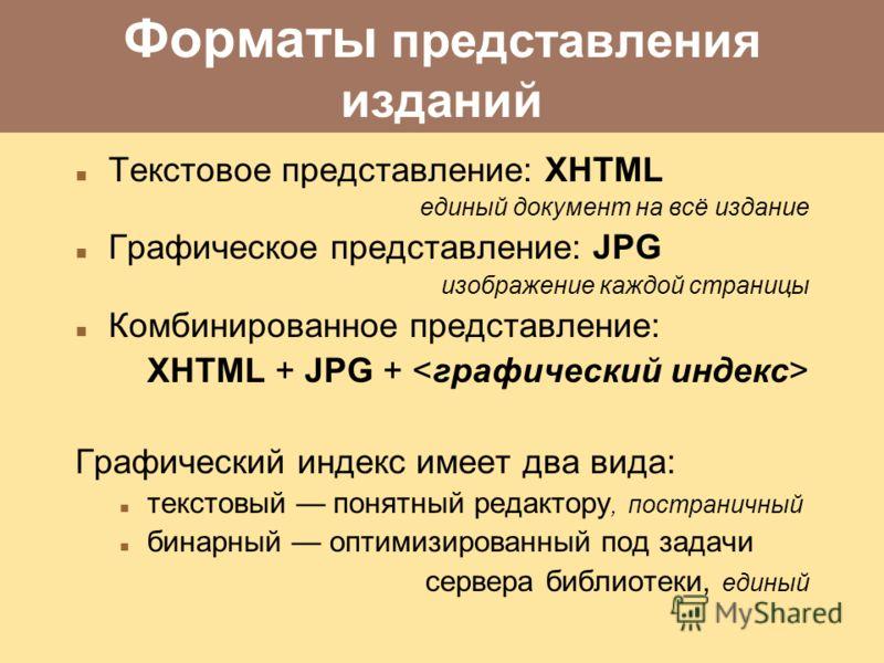 Форматы представления изданий Текстовое представление: XHTML единый документ на всё издание Графическое представление: JPG изображение каждой страницы Комбинированное представление: XHTML + JPG + Графический индекс имеет два вида: текстовый понятный