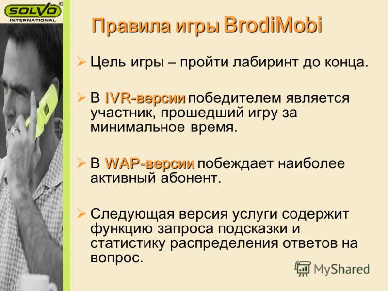 Правила игры BrodiMobi Цель игры – пройти лабиринт до конца. IVR-версии В IVR-версии победителем является участник, прошедший игру за минимальное время. WAP-версии В WAP-версии побеждает наиболее активный абонент. Следующая версия услуги содержит фун