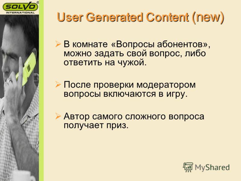 User Generated Content (new) В комнате «Вопросы абонентов», можно задать свой вопрос, либо ответить на чужой. После проверки модератором вопросы включаются в игру. Автор самого сложного вопроса получает приз.