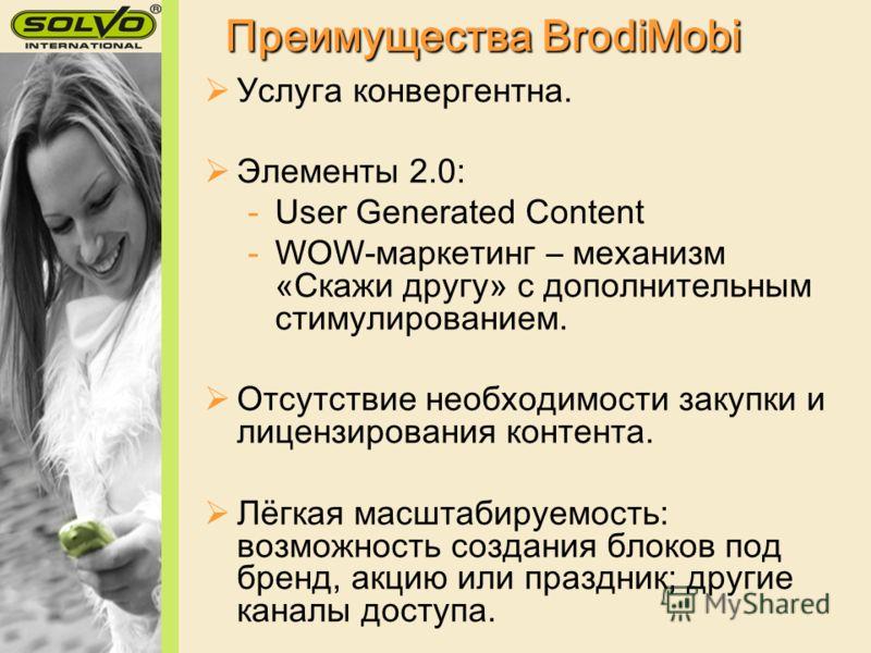 Преимущества BrodiMobi Услуга конвергентна. Элементы 2.0: -User Generated Content -WOW-маркетинг – механизм «Скажи другу» с дополнительным стимулированием. Отсутствие необходимости закупки и лицензирования контента. Лёгкая масштабируемость: возможнос