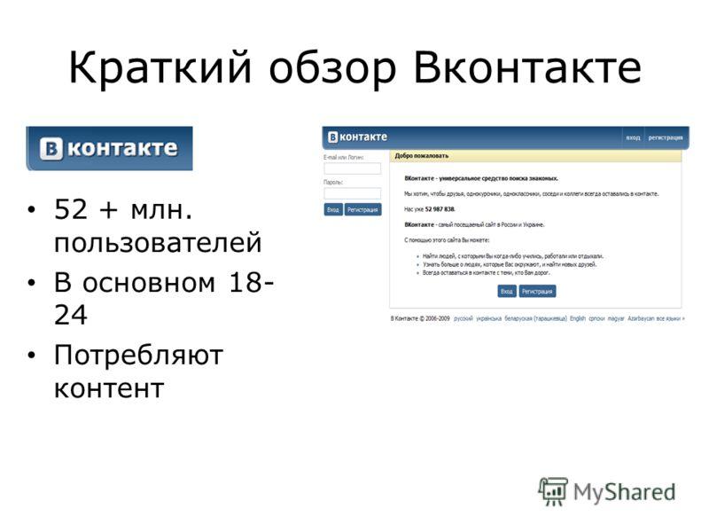 Краткий обзор Вконтакте 52 + млн. пользователей В основном 18- 24 Потребляют контент
