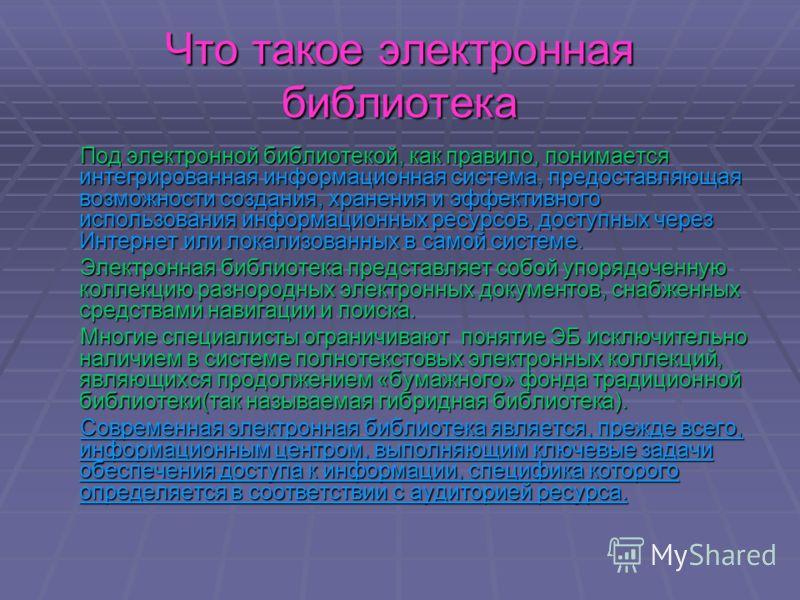 Что такое электронная библиотека Под электронной библиотекой, как правило, понимается интегрированная информационная система, предоставляющая возможности создания, хранения и эффективного использования информационных ресурсов, доступных через Интерне