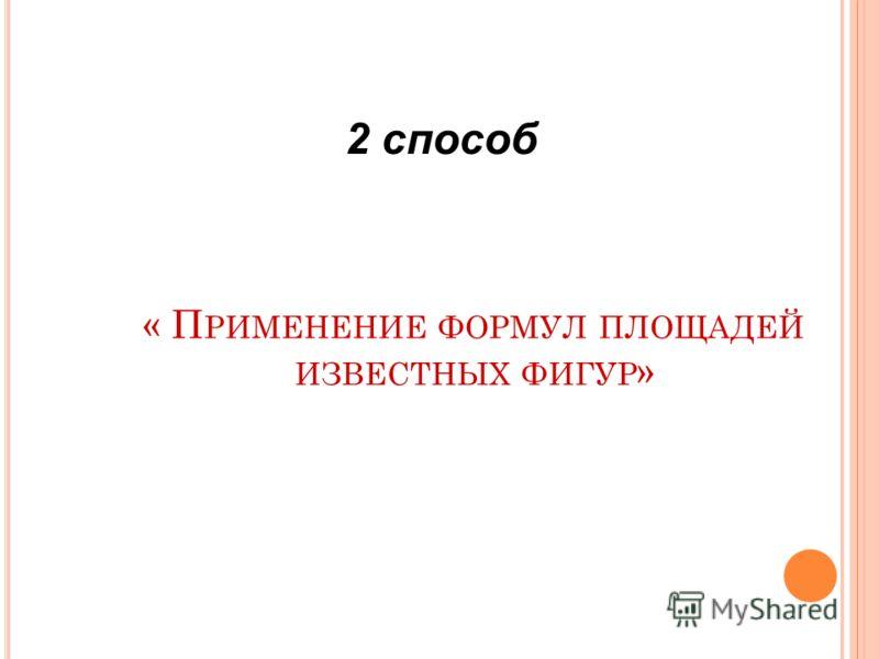 « П РИМЕНЕНИЕ ФОРМУЛ ПЛОЩАДЕЙ ИЗВЕСТНЫХ ФИГУР » 2 способ