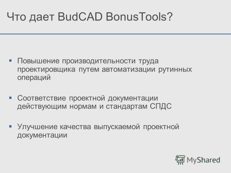 Что дает BudCAD BonusTools? Повышение производительности труда проектировщика путем автоматизации рутинных операций Соответствие проектной документации действующим нормам и стандартам СПДС Улучшение качества выпускаемой проектной документации