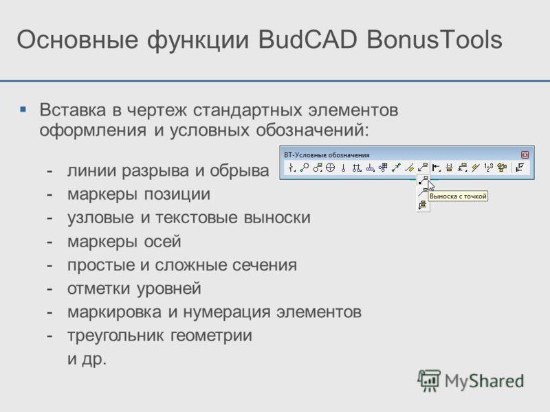 Основные функции BudCAD BonusTools Вставка в чертеж стандартных элементов оформления и условных обозначений: -линии разрыва и обрыва -маркеры позиции -узловые и текстовые выноски -маркеры осей -простые и сложные сечения -отметки уровней -маркировка и