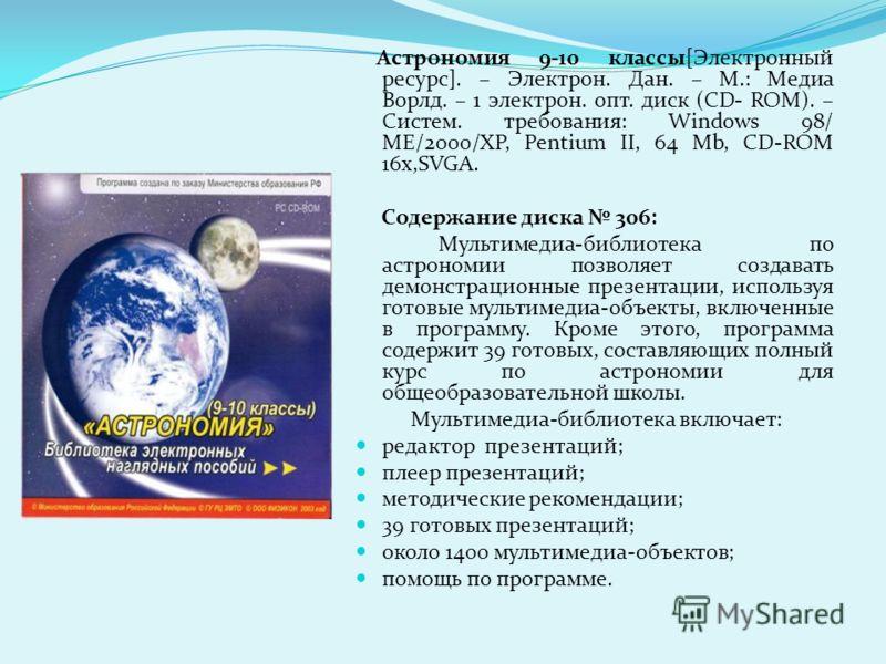 Астрономия 9-10 классы[Электронный ресурс]. – Электрон. Дан. – М.: Медиа Ворлд. – 1 электрон. опт. диск (CD- ROM). – Систем. требования: Windows 98/ ME/2000/XP, Pentium II, 64 Mb, CD-ROM 16x,SVGA. Содержание диска 306: Мультимедиа-библиотека по астро