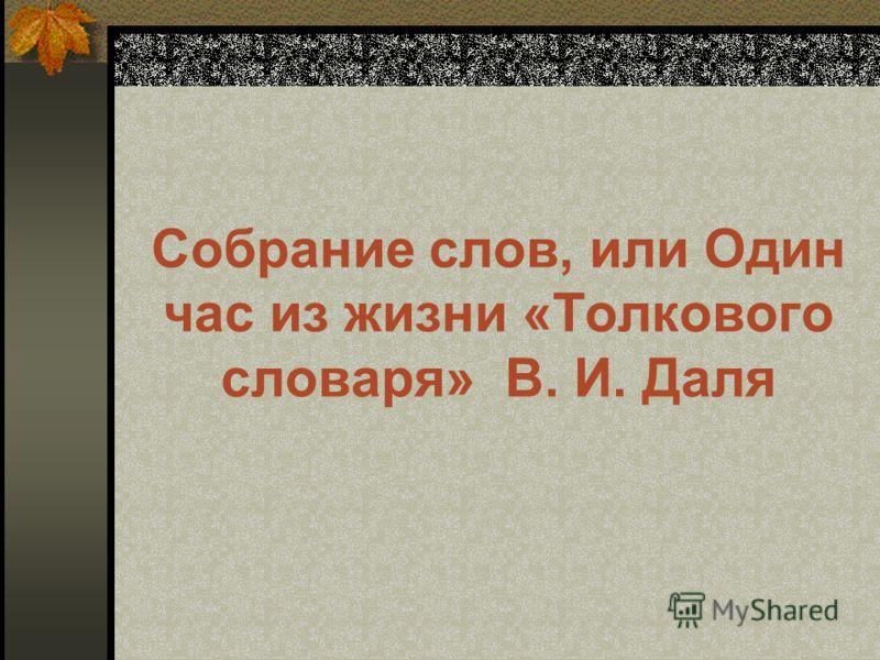 Собрание слов, или Один час из жизни «Толкового словаря» В. И. Даля
