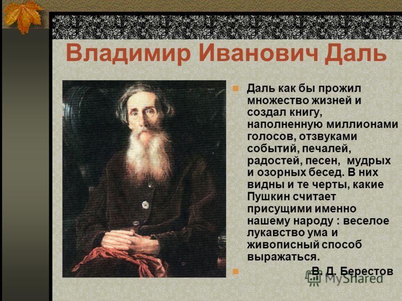 Владимир Иванович Даль Даль как бы прожил множество жизней и создал книгу, наполненную миллионами голосов, отзвуками событий, печалей, радостей, песен, мудрых и озорных бесед. В них видны и те черты, какие Пушкин считает присущими именно нашему народ