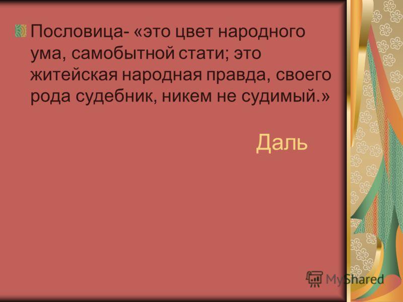 Даль Пословица- «это цвет народного ума, самобытной стати; это житейская народная правда, своего рода судебник, никем не судимый.»