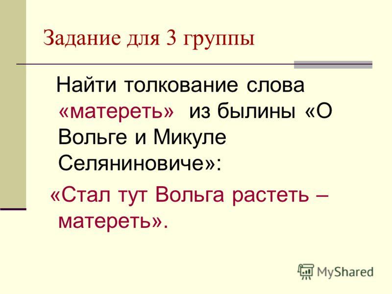 Задание для 3 группы Найти толкование слова «матереть» из былины «О Вольге и Микуле Селяниновиче»: «Стал тут Вольга растеть – матереть».