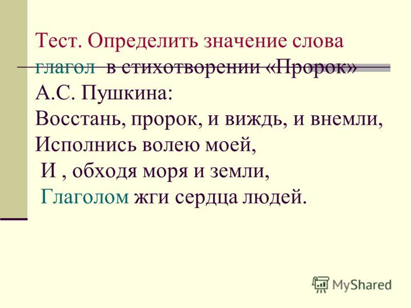 Тест. Определить значение слова глагол в стихотворении «Пророк» А.С. Пушкина: Восстань, пророк, и виждь, и внемли, Исполнись волею моей, И, обходя моря и земли, Глаголом жги сердца людей.