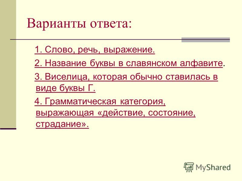 Варианты ответа: 1. Слово, речь, выражение. 2. Название буквы в славянском алфавите.2. Название буквы в славянском алфавите 3. Виселица, которая обычно ставилась в виде буквы Г.3. Виселица, которая обычно ставилась в виде буквы Г. 4. Грамматическая к
