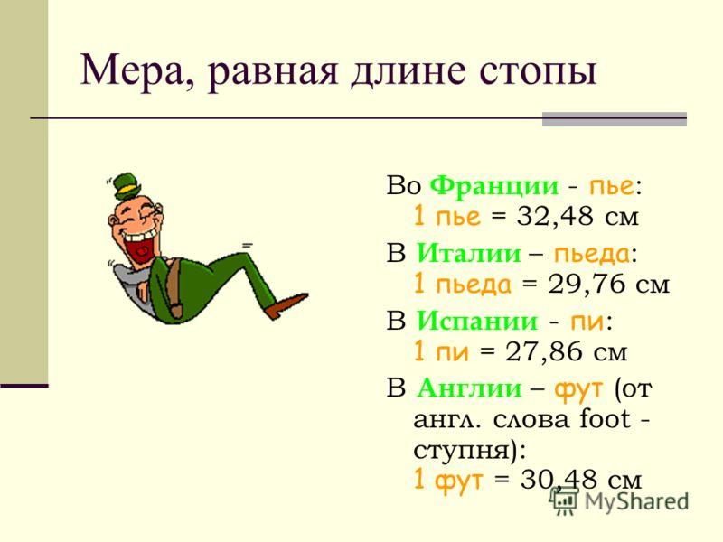Мера, равная длине стопы Во Франции - пье : 1 пье = 32,48 см В Италии – пьеда : 1 пьеда = 29,76 см В Испании - пи : 1 пи = 27,86 см В Англии – фут (от англ. слова foot - ступня): 1 фут = 30,48 см
