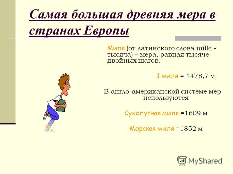 Миля (от латинского слова mille - тысяча) – мера, равная тысяче двойных шагов. 1 миля = 1478,7 м В англо-американской системе мер используются Сухопутная миля =1609 м Морская миля =1852 м Самая большая древняя мера в странах Европы