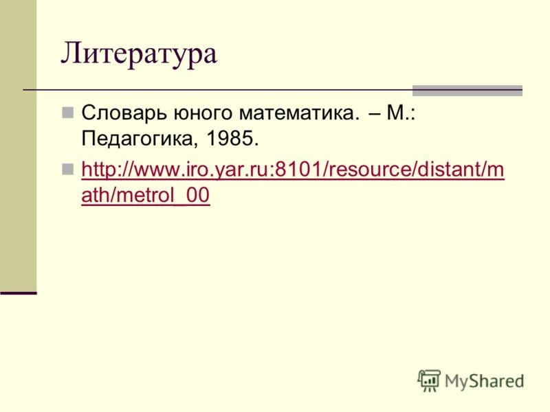 Литература Словарь юного математика. – М.: Педагогика, 1985. http://www.iro.yar.ru:8101/resource/distant/m ath/metrol_00 http://www.iro.yar.ru:8101/resource/distant/m ath/metrol_00