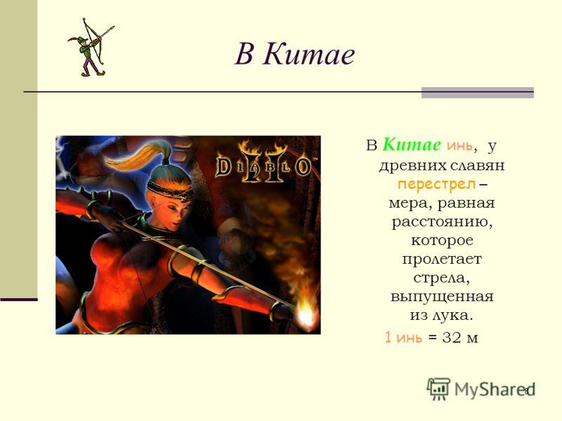 8 В Китае инь, у древних славян перестрел – мера, равная расстоянию, которое пролетает стрела, выпущенная из лука. 1 инь = 32 м В Китае
