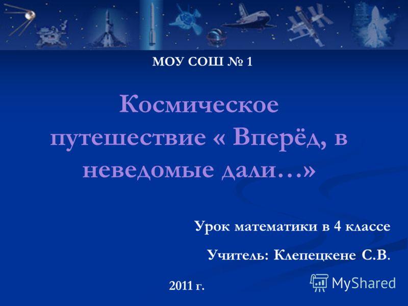 Космическое путешествие « Вперёд, в неведомые дали…» Урок математики в 4 классе Учитель: Клепецкене С.В. МОУ СОШ 1 2011 г.
