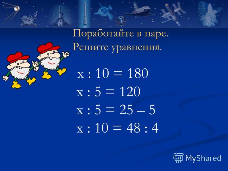 х : 10 = 180 х : 5 = 120 х : 5 = 25 – 5 х : 10 = 48 : 4 Поработайте в паре. Решите уравнения.