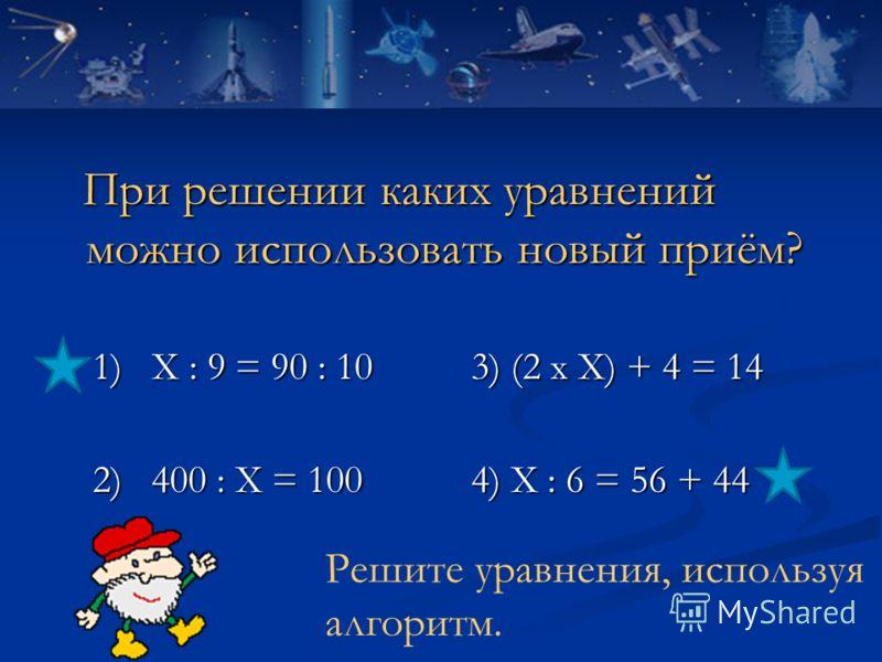 При решении каких уравнений можно использовать новый приём? При решении каких уравнений можно использовать новый приём? 1) Х : 9 = 90 : 10 3) (2 х Х) + 4 = 14 1) Х : 9 = 90 : 10 3) (2 х Х) + 4 = 14 2) 400 : Х = 100 4) Х : 6 = 56 + 44 2) 400 : Х = 100