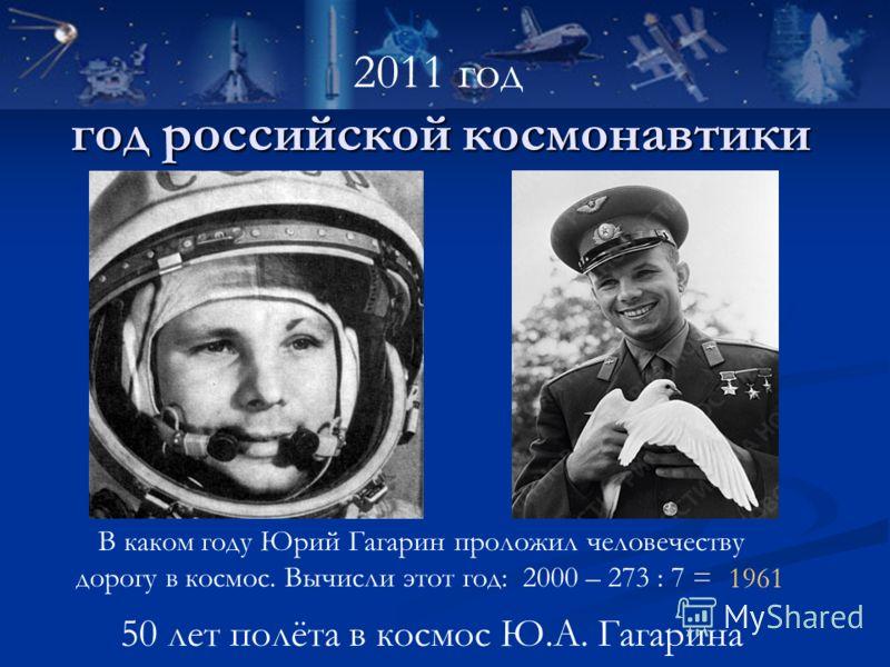 год российской космонавтики 50 лет полёта в космос Ю.А. Гагарина 2011 год В каком году Юрий Гагарин проложил человечеству дорогу в космос. Вычисли этот год: 2000 – 273 : 7 = 1961