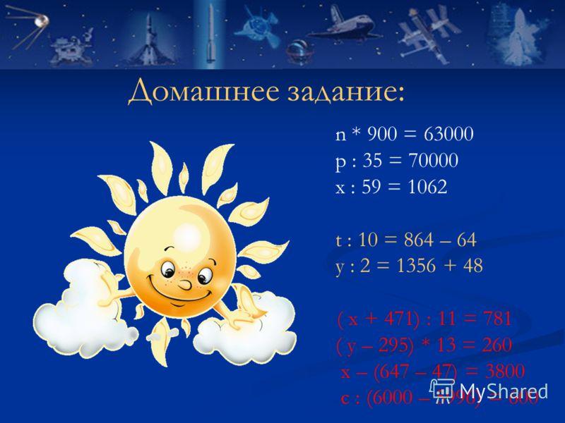 Домашнее задание: n * 900 = 63000 р : 35 = 70000 х : 59 = 1062 t : 10 = 864 – 64 у : 2 = 1356 + 48 ( х + 471) : 11 = 781 ( у – 295) * 13 = 260 х – (647 – 47) = 3800 с : (6000 – 5996) = 600