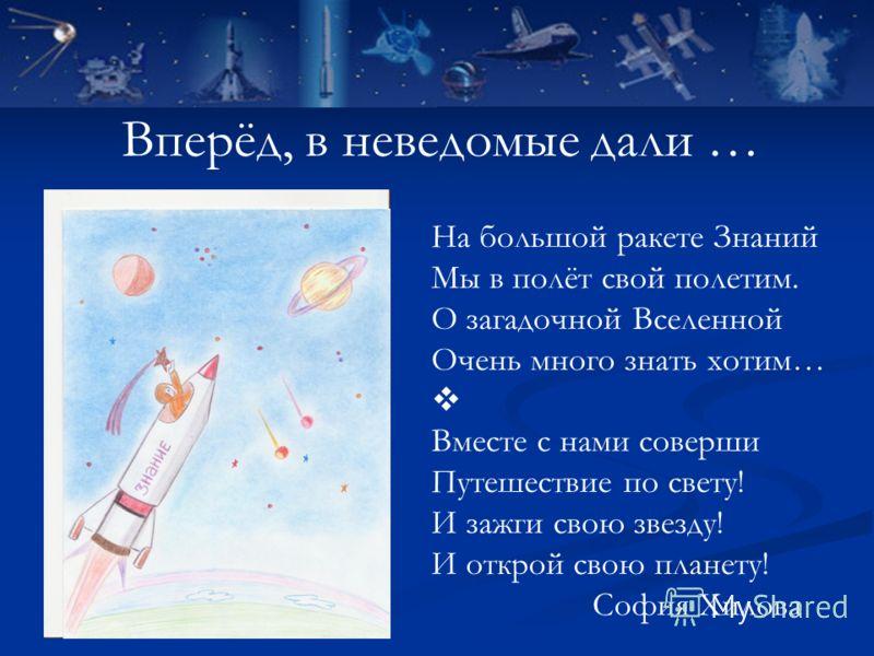 Вперёд, в неведомые дали … На большой ракете Знаний Мы в полёт свой полетим. О загадочной Вселенной Очень много знать хотим… Вместе с нами соверши Путешествие по свету! И зажги свою звезду! И открой свою планету! София Хилова