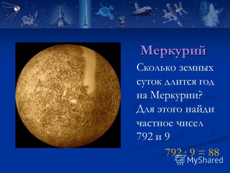 Меркурий Сколько земных суток длится год на Меркурии? Для этого найди частное чисел 792 и 9 792 : 9 = 88