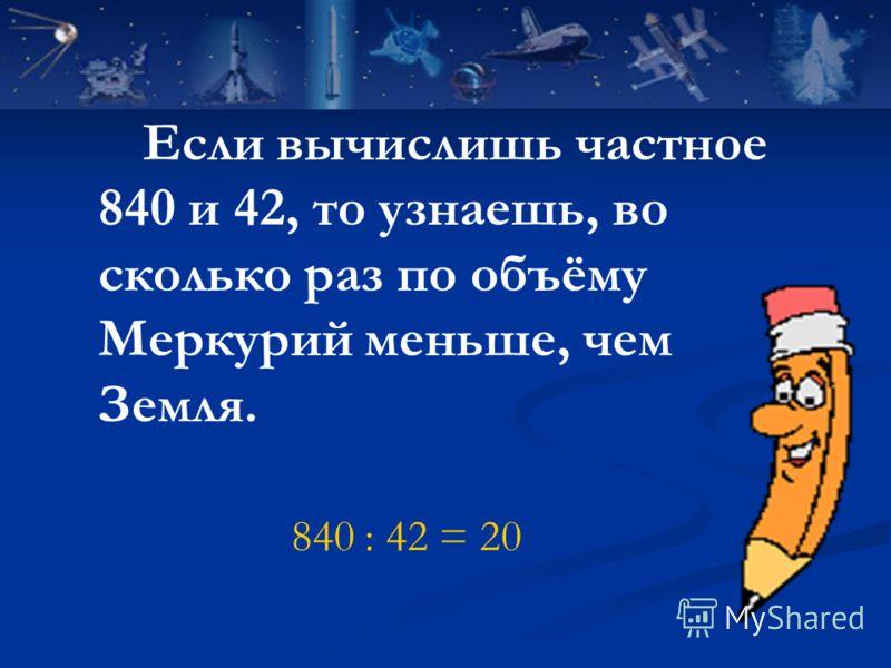 Если вычислишь частное 840 и 42, то узнаешь, во сколько раз по объёму Меркурий меньше, чем Земля. 840 : 42 = 20