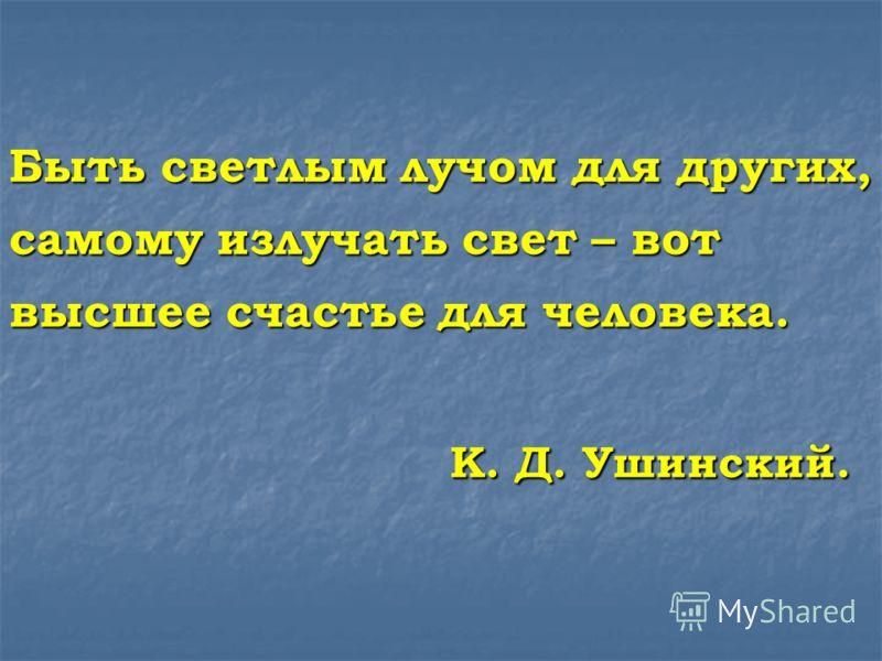 Быть светлым лучом для других, самому излучать свет – вот высшее счастье для человека. К. Д. Ушинский.