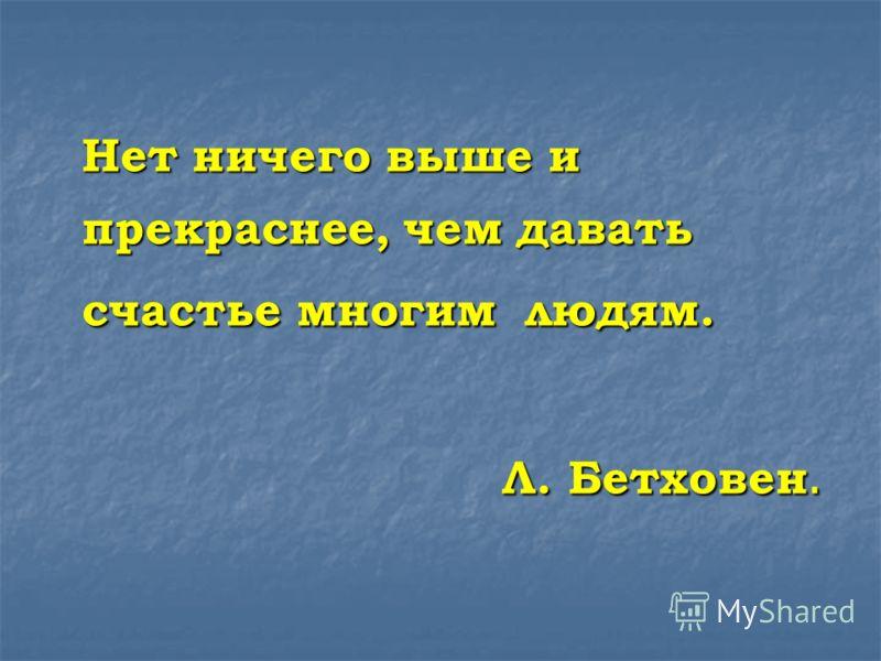 Нет ничего выше и прекраснее, чем давать счастье многим людям. Л. Бетховен.