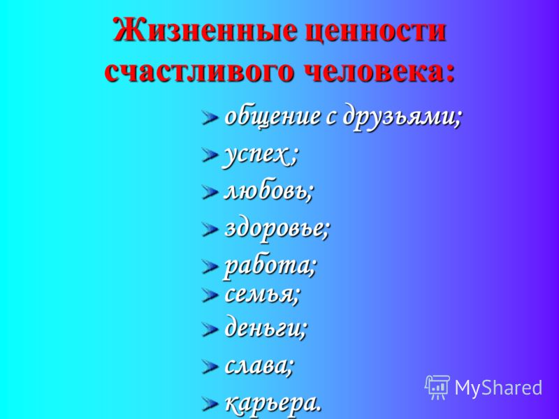 Жизненные ценности счастливого человека: общение с друзьями; успех ; любовь;здоровье;работа;семья;деньги;слава;карьера.