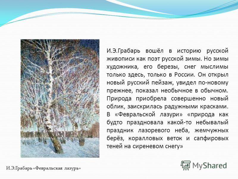 И.Э.Грабарь «Февральская лазурь» И.Э.Грабарь вошёл в историю русской живописи как поэт русской зимы. Но зимы художника, его березы, снег мыслимы только здесь, только в России. Он открыл новый русский пейзаж, увидел по-новому прежнее, показал необычно