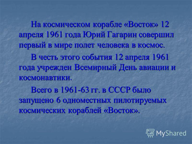 На космическом корабле «Восток» 12 апреля 1961 года Юрий Гагарин совершил первый в мире полет человека в космос. В честь этого события 12 апреля 1961 года учрежден Всемирный День авиации и космонавтики. Всего в 1961-63 гг. в СССР было запущено 6 одно